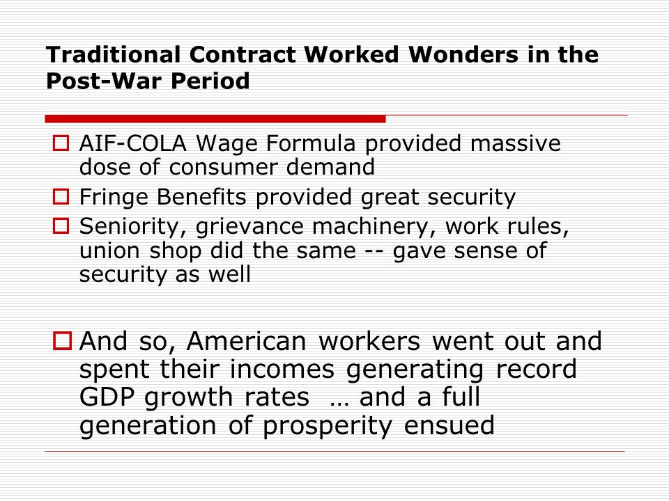 Traditional Contract Worked Wonders in the Post-War Period AIF-COLA Wage Formula provided massive dose of consumer demand Fringe Benefits provided great security Seniority, grievance machinery, work rules, union shop did the same -- gave sense of security as well And so, American workers went out and spent their incomes generating record GDP growth rates … and a full generation of prosperity ensued