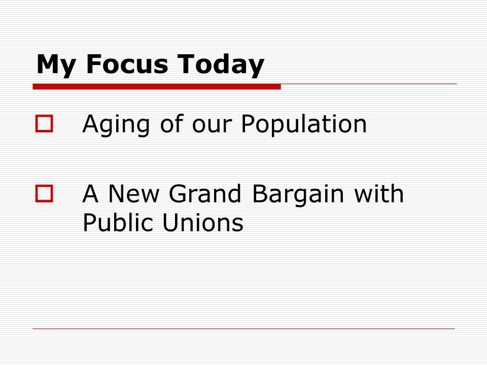 My Focus Today Aging of our Population A New Grand Bargain with Public Unions
