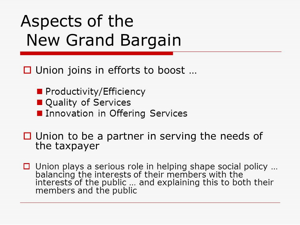 Aspects of the New Grand Bargain Union joins in efforts to boost … Productivity/Efficiency Quality of Services Innovation in Offering Services Union to be a partner in serving the needs of the taxpayer Union plays a serious role in helping shape social policy … balancing the interests of their members with the interests of the public … and explaining this to both their members and the public
