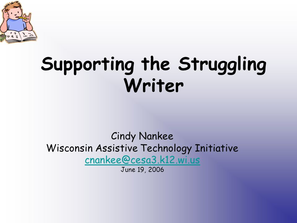 Supporting the Struggling Writer Cindy Nankee Wisconsin Assistive Technology Initiative cnankee@cesa3.k12.wi.us June 19, 2006