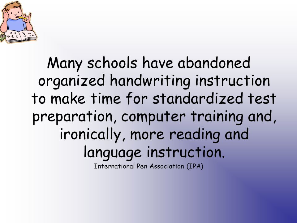 Many schools have abandoned organized handwriting instruction to make time for standardized test preparation, computer training and, ironically, more reading and language instruction.