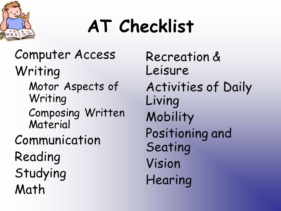 AT Checklist Computer Access Writing Motor Aspects of Writing Composing Written Material Communication Reading Studying Math Recreation & Leisure Activities of Daily Living Mobility Positioning and Seating Vision Hearing