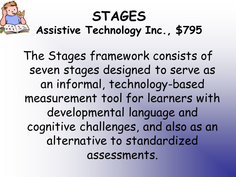 STAGES Assistive Technology Inc., $795 The Stages framework consists of seven stages designed to serve as an informal, technology-based measurement tool for learners with developmental language and cognitive challenges, and also as an alternative to standardized assessments.