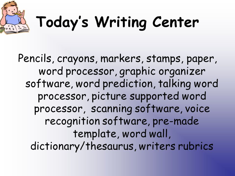 Todays Writing Center Pencils, crayons, markers, stamps, paper, word processor, graphic organizer software, word prediction, talking word processor, picture supported word processor, scanning software, voice recognition software, pre-made template, word wall, dictionary/thesaurus, writers rubrics