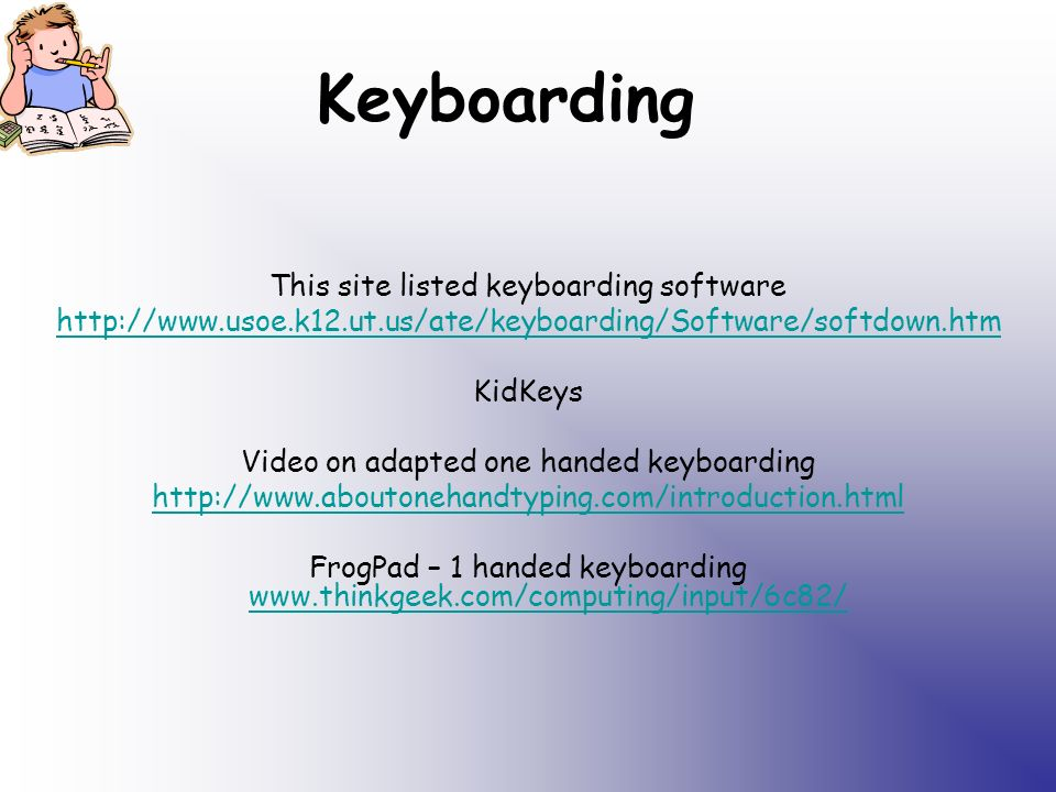 Keyboarding This site listed keyboarding software http://www.usoe.k12.ut.us/ate/keyboarding/Software/softdown.htm KidKeys Video on adapted one handed keyboarding http://www.aboutonehandtyping.com/introduction.html FrogPad – 1 handed keyboarding www.thinkgeek.com/computing/input/6c82/ www.thinkgeek.com/computing/input/6c82/