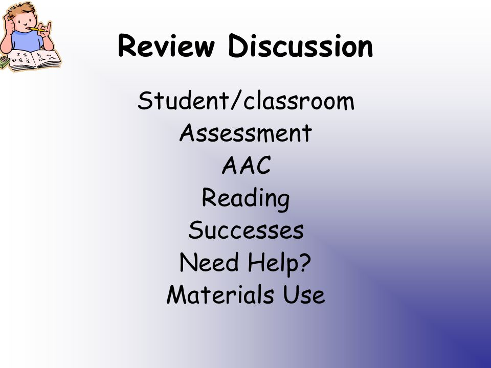 Review Discussion Student/classroom Assessment AAC Reading Successes Need Help Materials Use