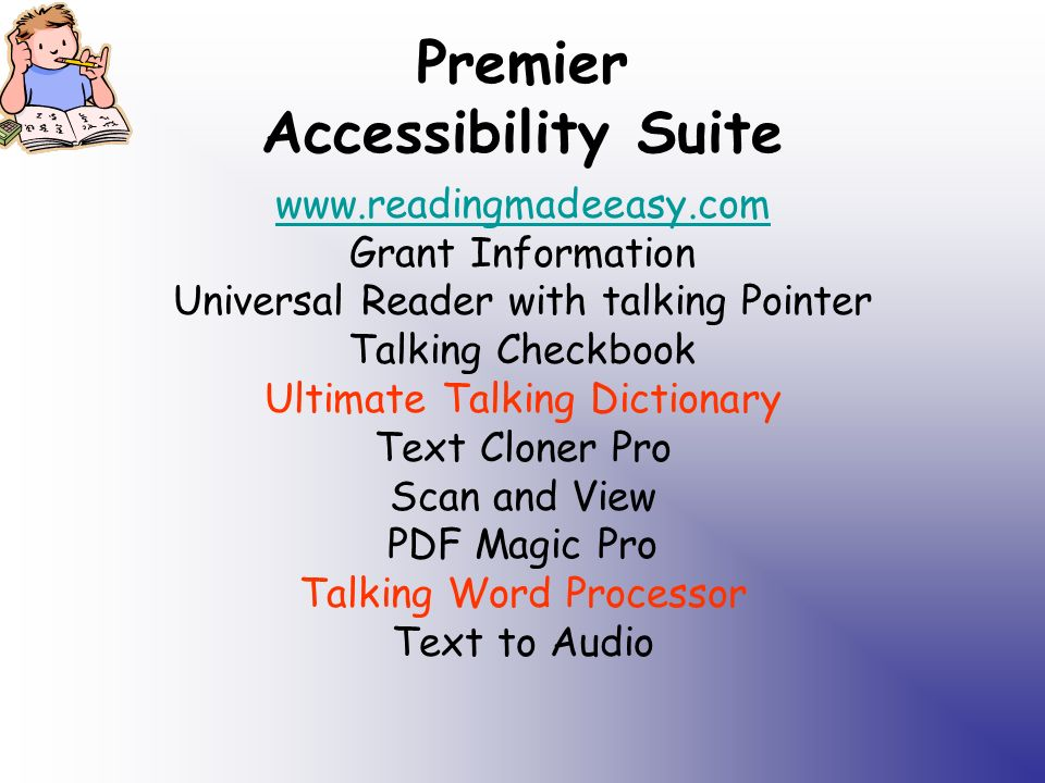 Premier Accessibility Suite www.readingmadeeasy.com Grant Information Universal Reader with talking Pointer Talking Checkbook Ultimate Talking Dictionary Text Cloner Pro Scan and View PDF Magic Pro Talking Word Processor Text to Audio