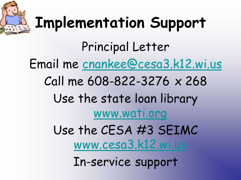 Implementation Support Principal Letter Email me cnankee@cesa3.k12.wi.uscnankee@cesa3.k12.wi.us Call me 608-822-3276 x 268 Use the state loan library www.wati.org www.wati.org Use the CESA #3 SEIMC www.cesa3.k12.wi.us www.cesa3.k12.wi.us In-service support