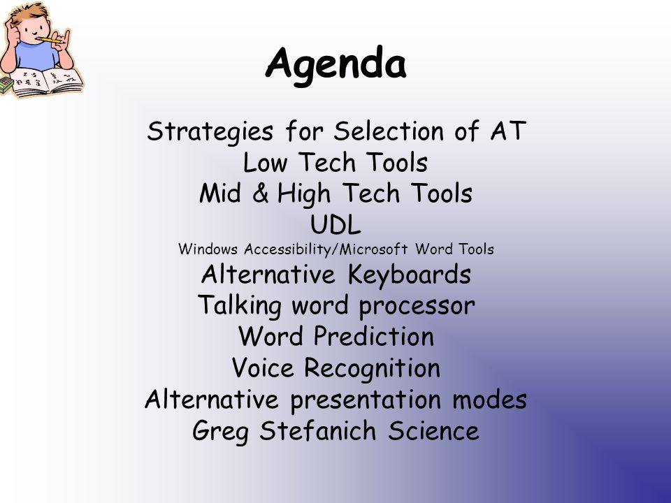 Agenda Strategies for Selection of AT Low Tech Tools Mid & High Tech Tools UDL Windows Accessibility/Microsoft Word Tools Alternative Keyboards Talking word processor Word Prediction Voice Recognition Alternative presentation modes Greg Stefanich Science