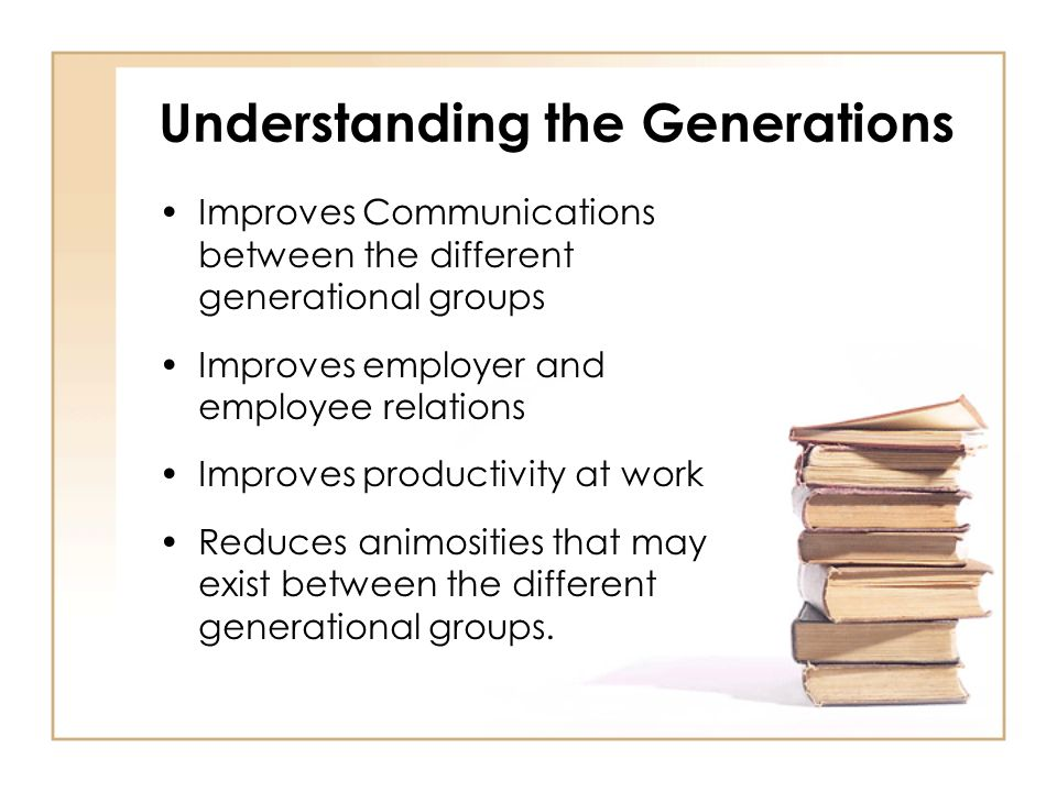 Understanding the Generations Improves Communications between the different generational groups Improves employer and employee relations Improves productivity at work Reduces animosities that may exist between the different generational groups.