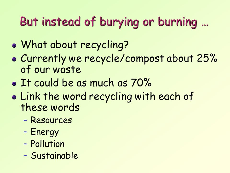 But instead of burying or burning … What about recycling.