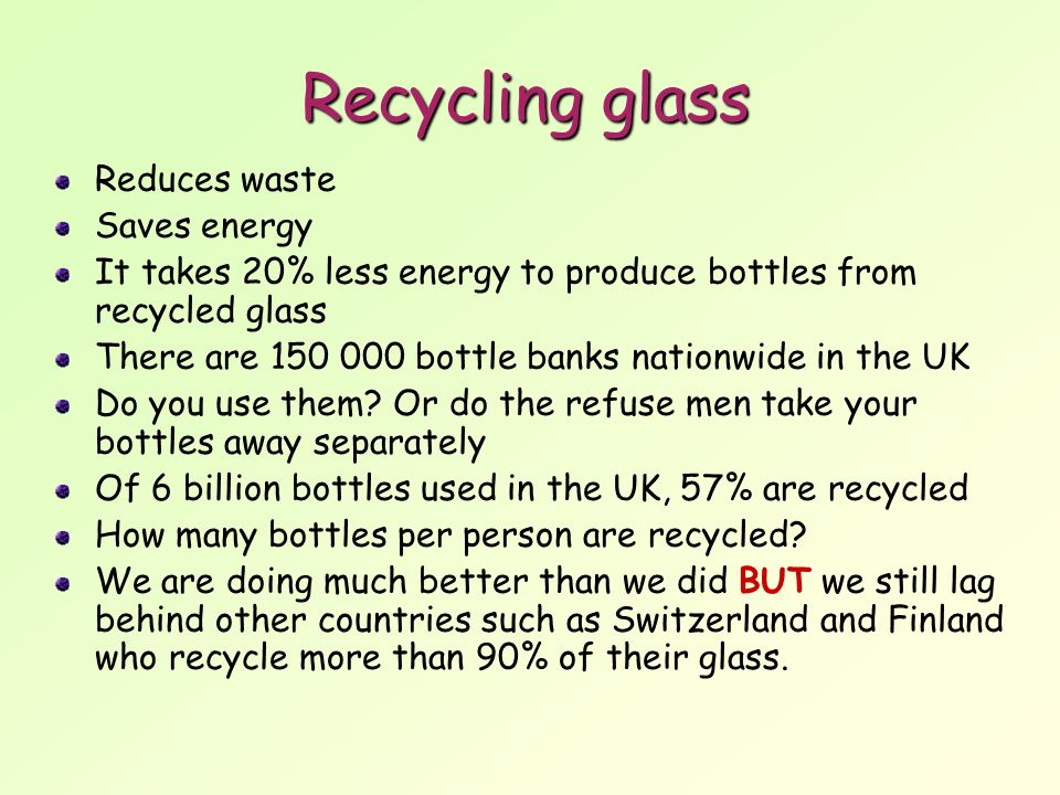 Recycling glass Reduces waste Saves energy It takes 20% less energy to produce bottles from recycled glass There are bottle banks nationwide in the UK Do you use them.