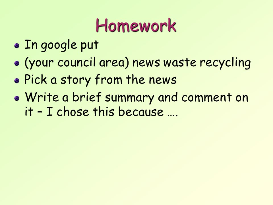 Homework In google put (your council area) news waste recycling Pick a story from the news Write a brief summary and comment on it – I chose this because ….