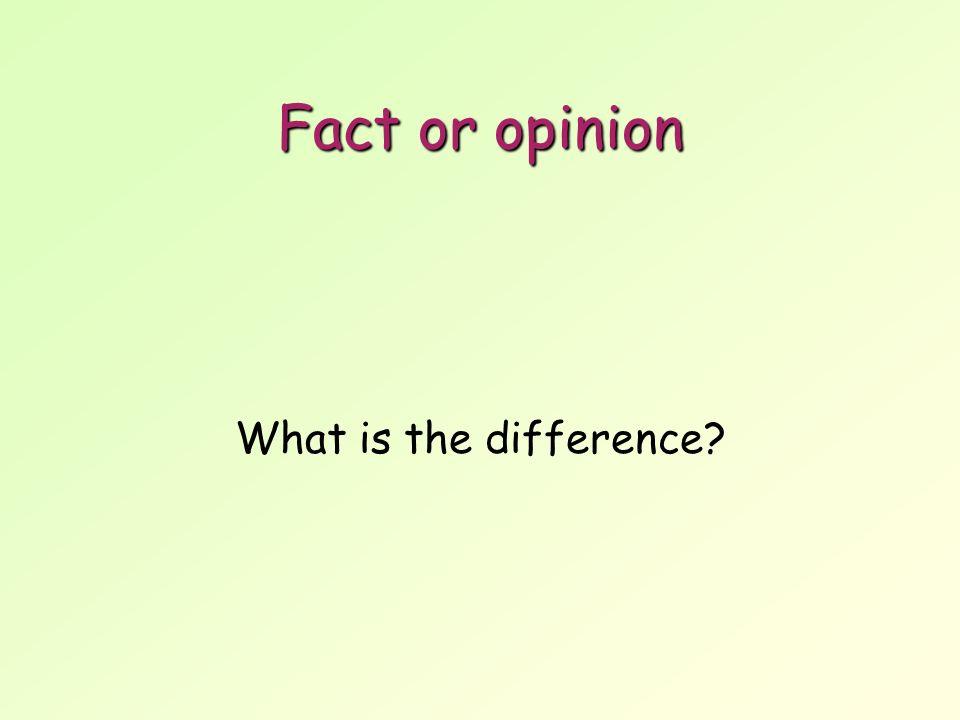 Fact or opinion What is the difference