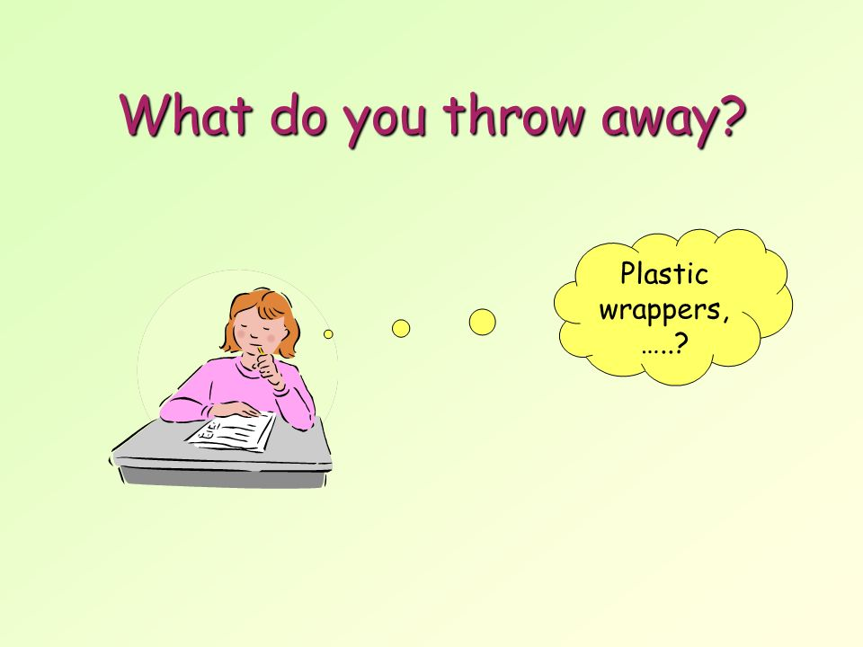 What do you throw away Plastic wrappers, …..
