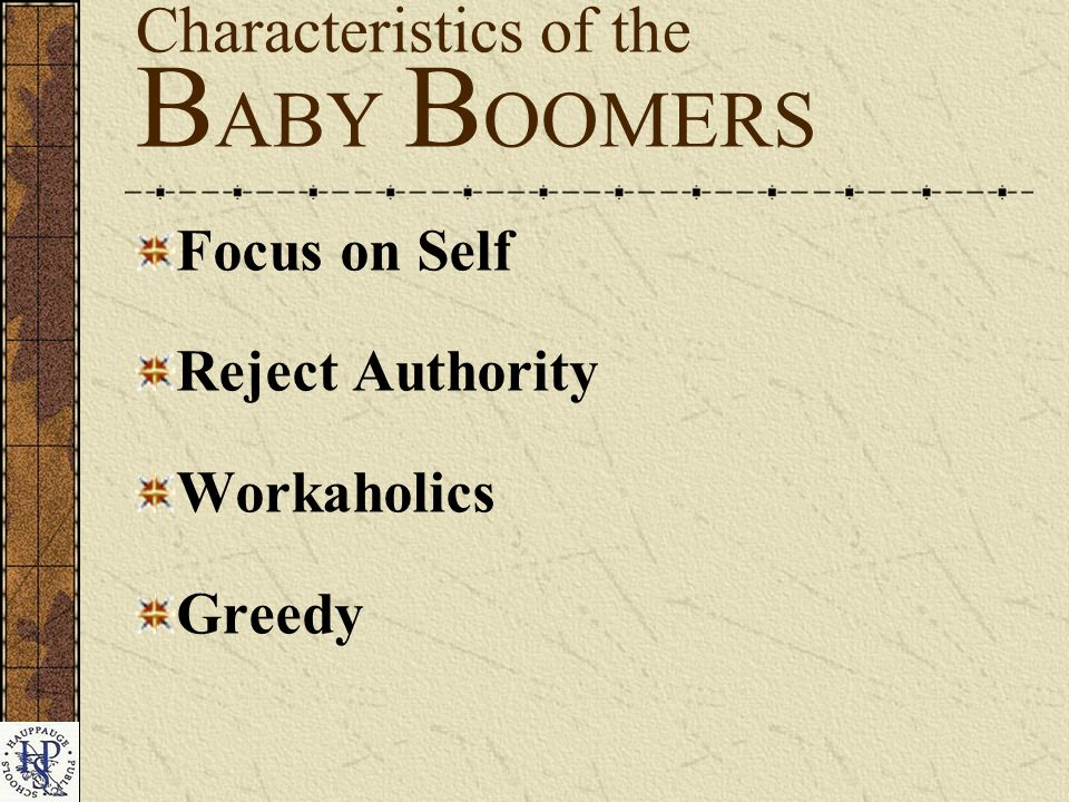 Focus on Self Reject Authority Workaholics Greedy Characteristics of the B ABY B OOMERS