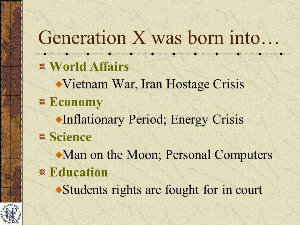 Generation X was born into… World Affairs Vietnam War, Iran Hostage Crisis Economy Inflationary Period; Energy Crisis Science Man on the Moon; Personal Computers Education Students rights are fought for in court