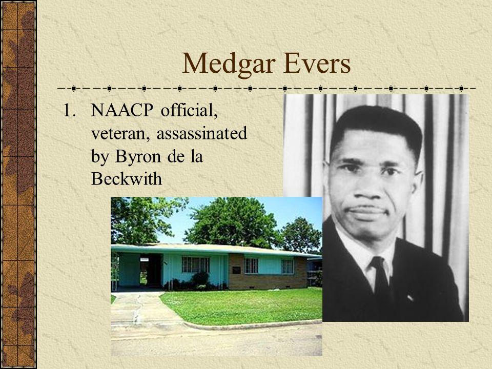 Medgar Evers 1.NAACP official, veteran, assassinated by Byron de la Beckwith