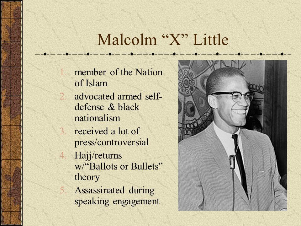 Malcolm X Little 1.member of the Nation of Islam 2.advocated armed self- defense & black nationalism 3.received a lot of press/controversial 4.Hajj/returns w/Ballots or Bullets theory 5.Assassinated during speaking engagement