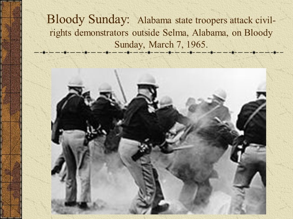 Bloody Sunday: Alabama state troopers attack civil- rights demonstrators outside Selma, Alabama, on Bloody Sunday, March 7, 1965.