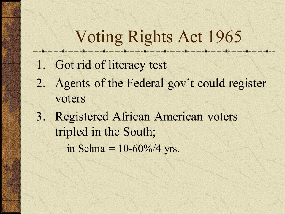 Voting Rights Act 1965 1.Got rid of literacy test 2.Agents of the Federal govt could register voters 3.Registered African American voters tripled in the South; in Selma = 10-60%/4 yrs.