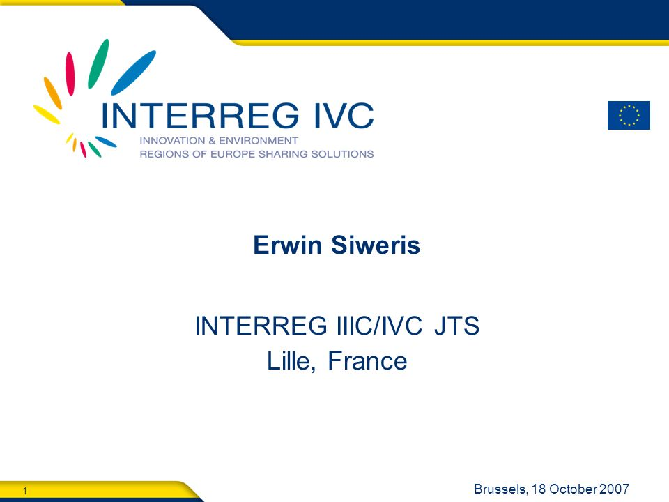 1 Brussels, 18 October 2007 Erwin Siweris INTERREG IIIC/IVC JTS Lille, France