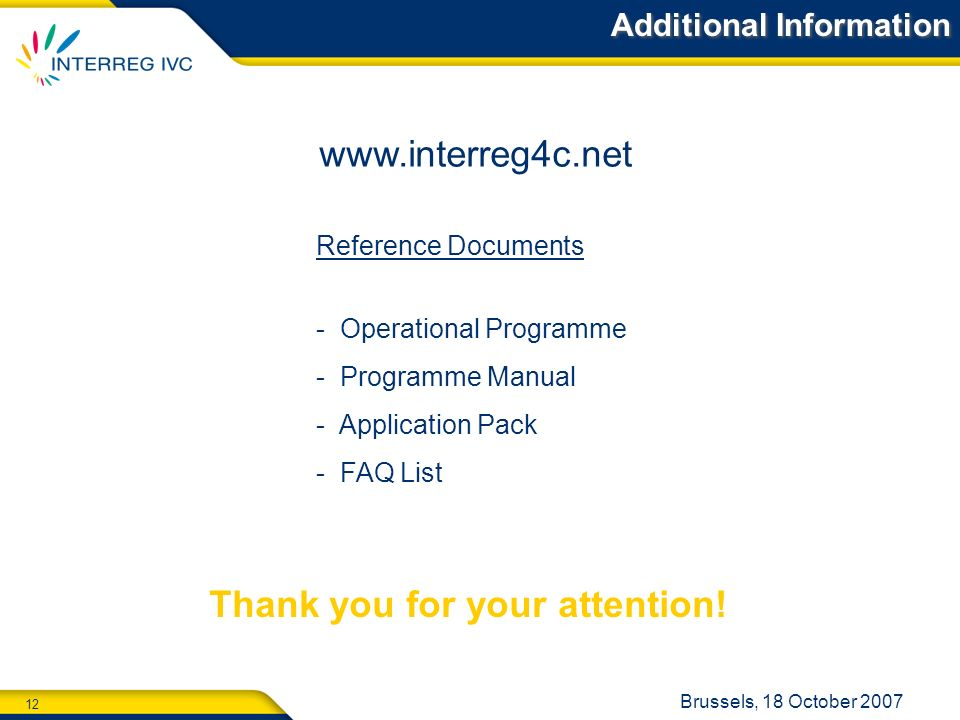 12 Brussels, 18 October Reference Documents - Operational Programme - Programme Manual - Application Pack - FAQ List Additional Information Thank you for your attention!