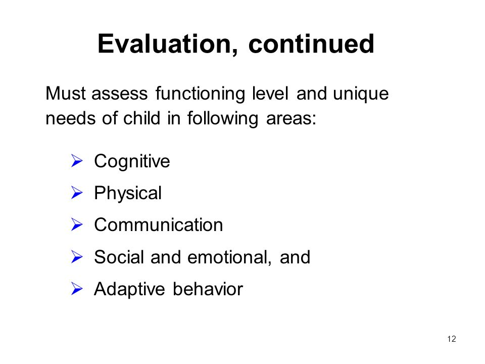 12 Evaluation, continued Must assess functioning level and unique needs of child in following areas: Cognitive Physical Communication Social and emotional, and Adaptive behavior