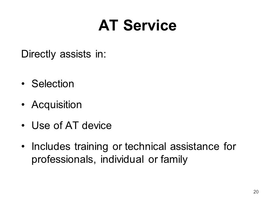 20 AT Service Directly assists in: Selection Acquisition Use of AT device Includes training or technical assistance for professionals, individual or family