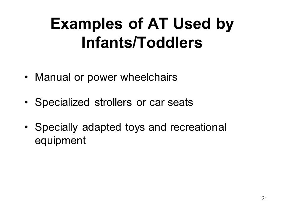 21 Examples of AT Used by Infants/Toddlers Manual or power wheelchairs Specialized strollers or car seats Specially adapted toys and recreational equipment