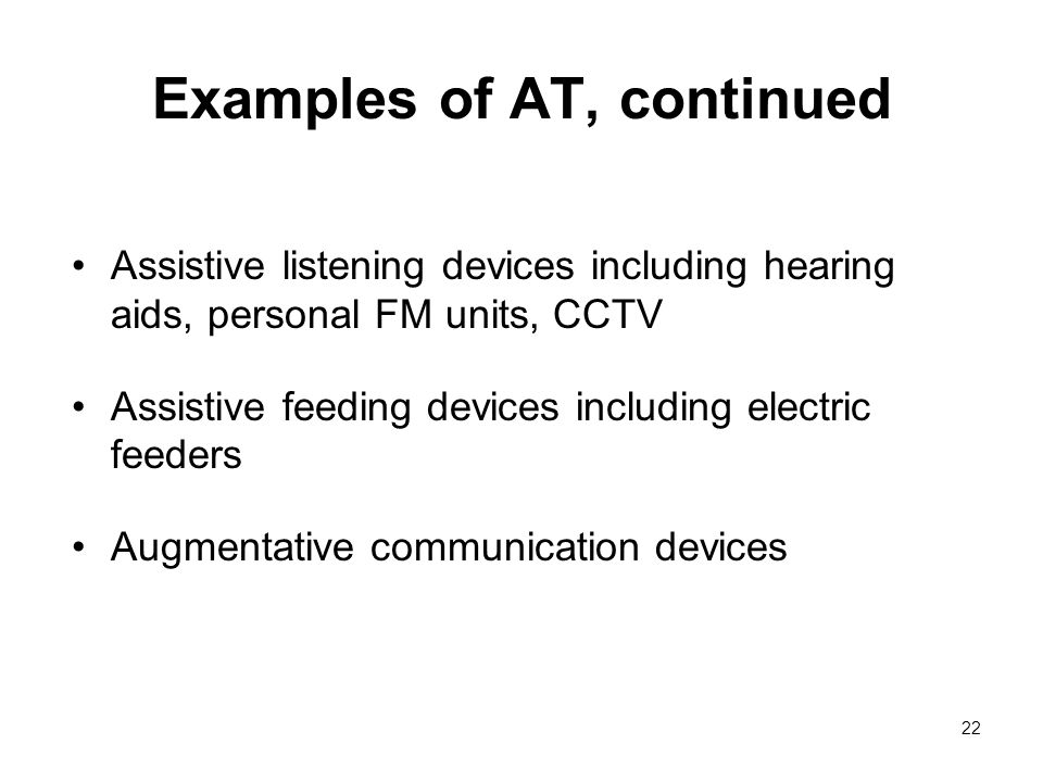 22 Examples of AT, continued Assistive listening devices including hearing aids, personal FM units, CCTV Assistive feeding devices including electric feeders Augmentative communication devices