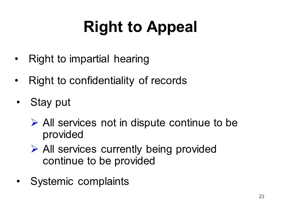 23 Right to Appeal Right to impartial hearing Right to confidentiality of records Stay put All services not in dispute continue to be provided All services currently being provided continue to be provided Systemic complaints