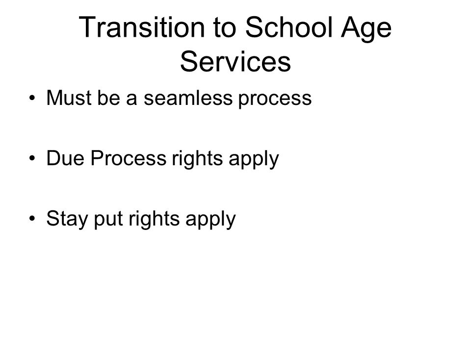 Transition to School Age Services Must be a seamless process Due Process rights apply Stay put rights apply