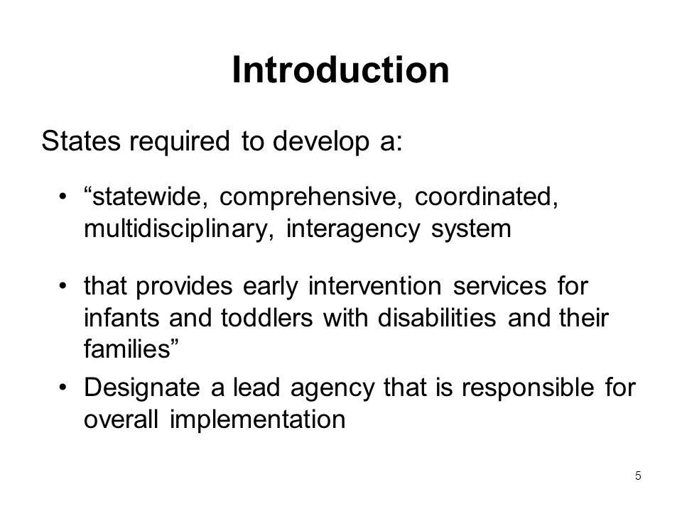 5 Introduction States required to develop a: statewide, comprehensive, coordinated, multidisciplinary, interagency system that provides early intervention services for infants and toddlers with disabilities and their families Designate a lead agency that is responsible for overall implementation