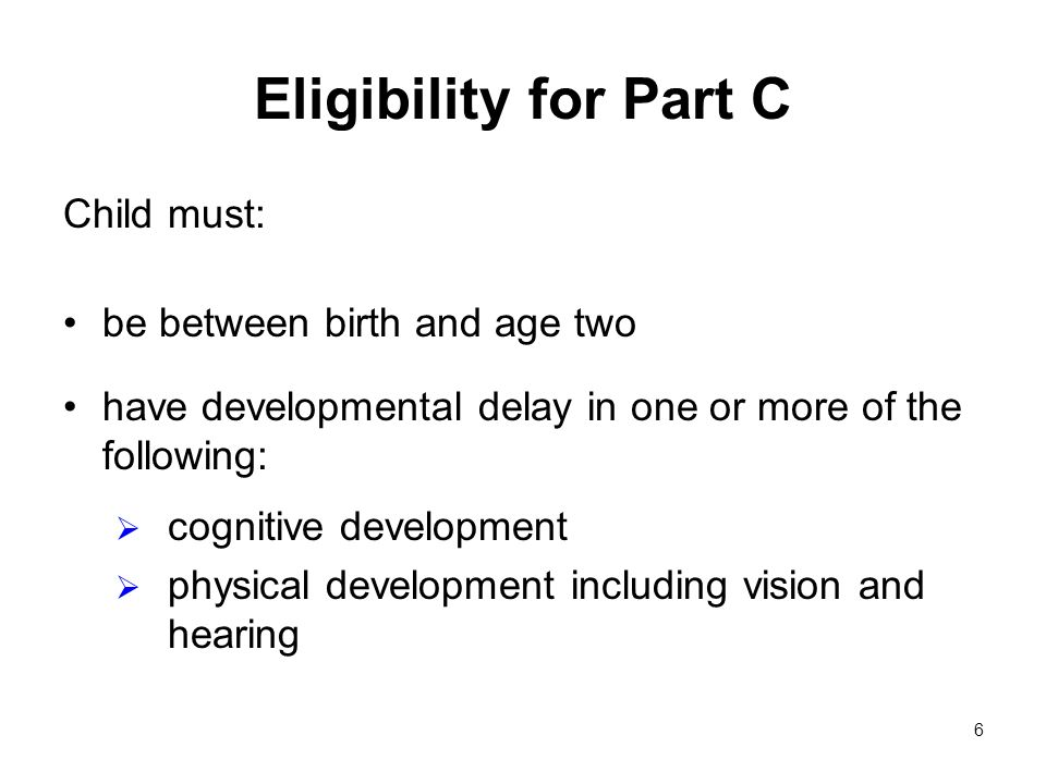 6 Eligibility for Part C Child must: be between birth and age two have developmental delay in one or more of the following: cognitive development physical development including vision and hearing