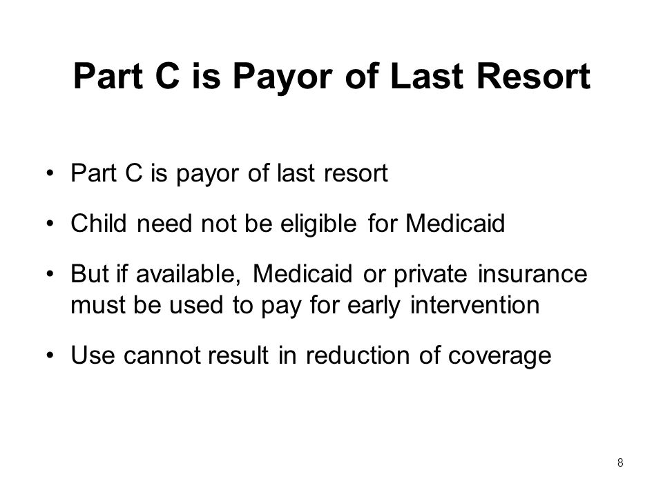 8 Part C is Payor of Last Resort Part C is payor of last resort Child need not be eligible for Medicaid But if available, Medicaid or private insurance must be used to pay for early intervention Use cannot result in reduction of coverage