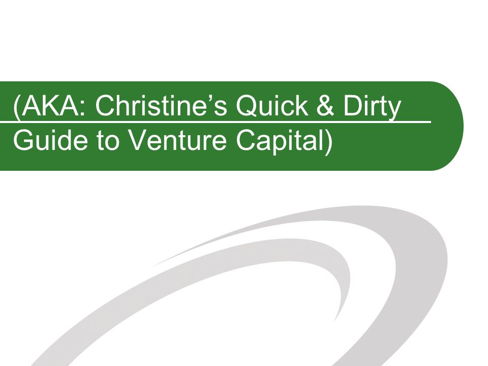 (AKA: Christines Quick & Dirty Guide to Venture Capital)