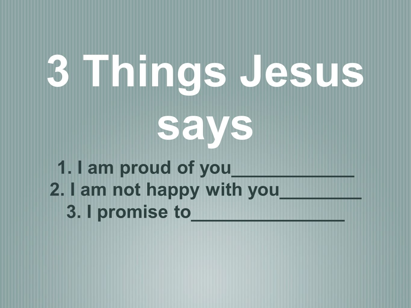 3 Things Jesus says 1. I am proud of you____________ 2.