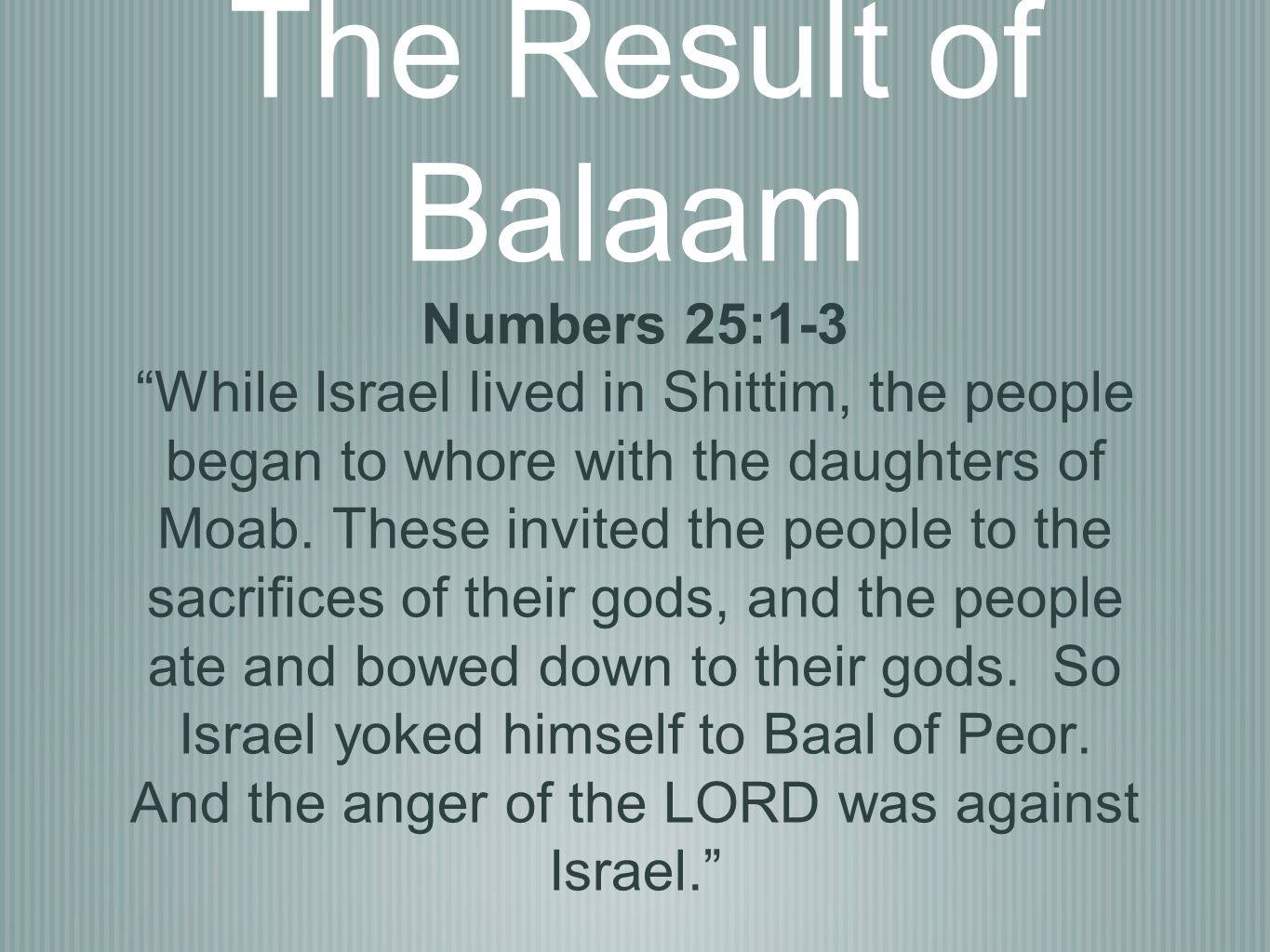 The Result of Balaam Numbers 25:1-3 While Israel lived in Shittim, the people began to whore with the daughters of Moab.
