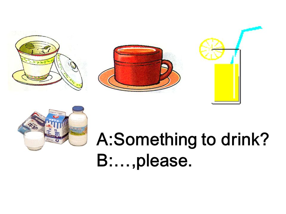 A:Something to drink B:…,please.