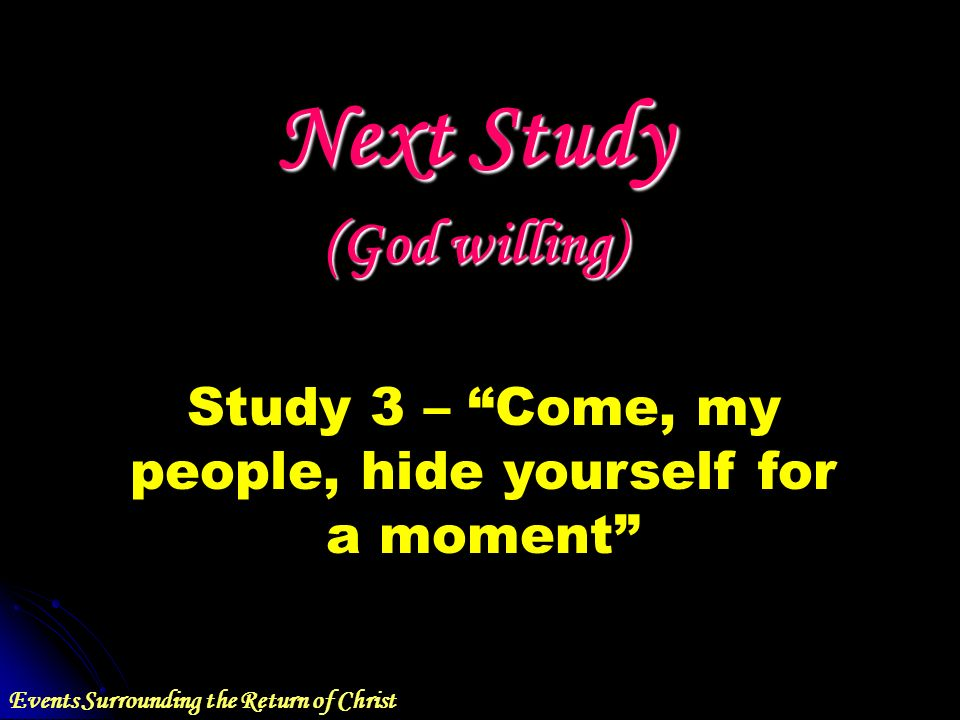 Events Surrounding the Return of Christ Next Study (God willing) Study 3 – Come, my people, hide yourself for a moment