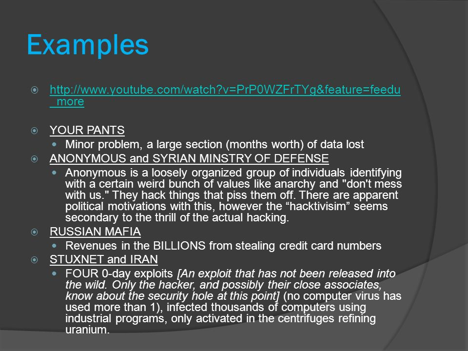 Examples http://www.youtube.com/watch v=PrP0WZFrTYg&feature=feedu _more http://www.youtube.com/watch v=PrP0WZFrTYg&feature=feedu _more YOUR PANTS Minor problem, a large section (months worth) of data lost ANONYMOUS and SYRIAN MINSTRY OF DEFENSE Anonymous is a loosely organized group of individuals identifying with a certain weird bunch of values like anarchy and don t mess with us. They hack things that piss them off.