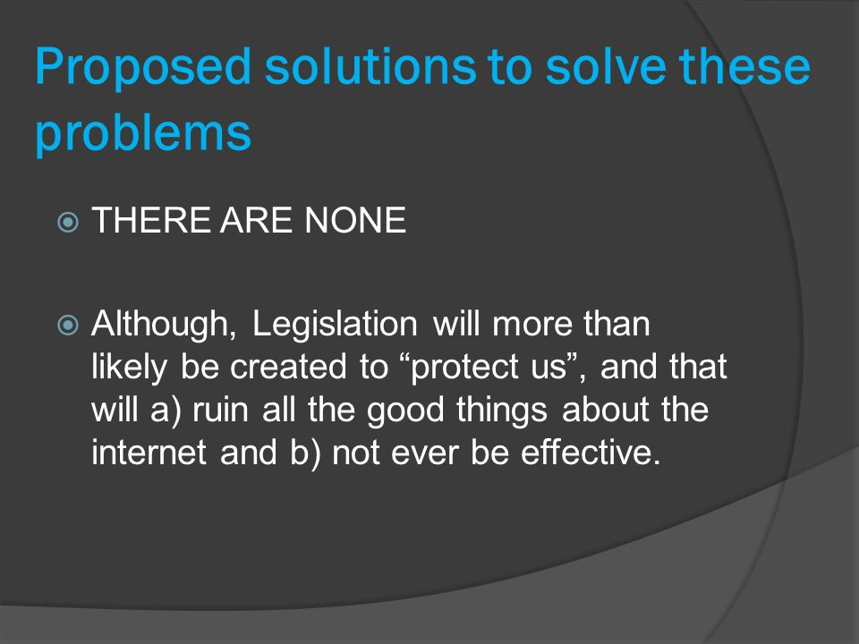 Proposed solutions to solve these problems THERE ARE NONE Although, Legislation will more than likely be created to protect us, and that will a) ruin all the good things about the internet and b) not ever be effective.