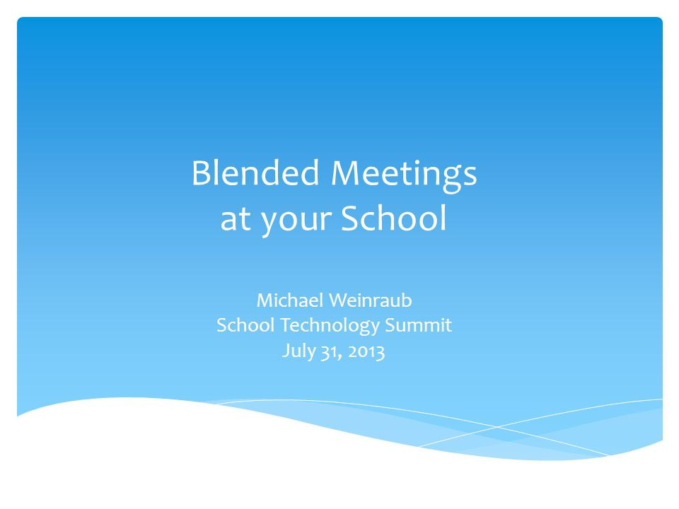 Blended Meetings at your School Michael Weinraub School Technology Summit July 31, 2013