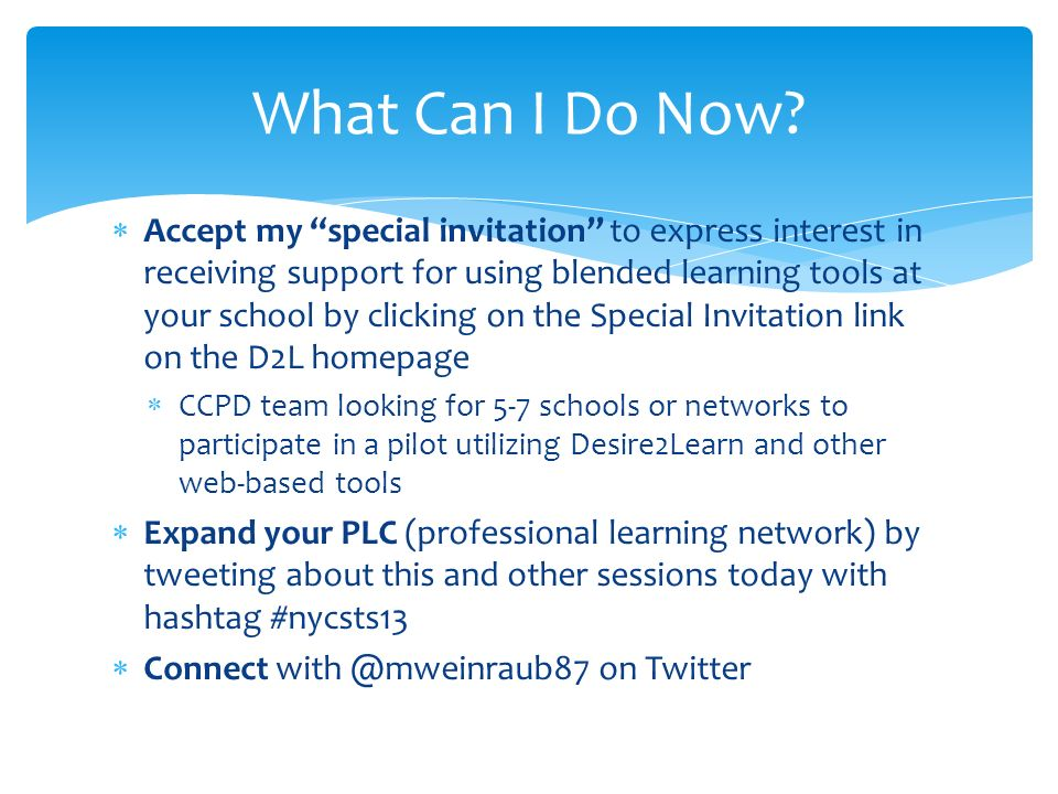 Accept my special invitation to express interest in receiving support for using blended learning tools at your school by clicking on the Special Invitation link on the D2L homepage CCPD team looking for 5-7 schools or networks to participate in a pilot utilizing Desire2Learn and other web-based tools Expand your PLC (professional learning network) by tweeting about this and other sessions today with hashtag #nycsts13 Connect on Twitter What Can I Do Now