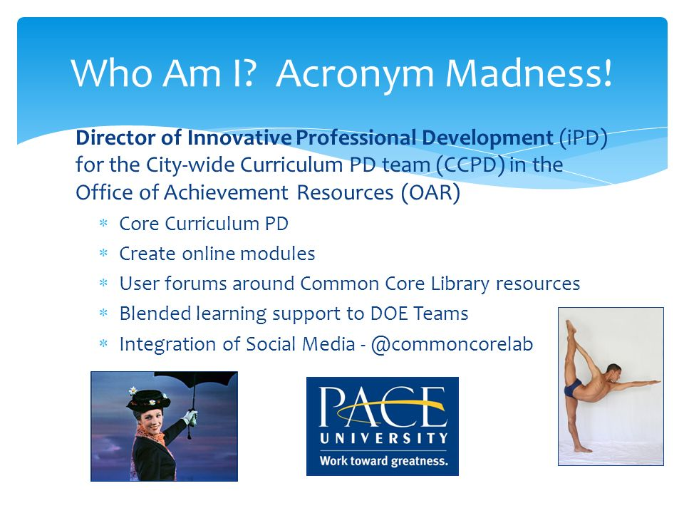 Director of Innovative Professional Development (iPD) for the City-wide Curriculum PD team (CCPD) in the Office of Achievement Resources (OAR) Core Curriculum PD Create online modules User forums around Common Core Library resources Blended learning support to DOE Teams Integration of Social Media Who Am I.