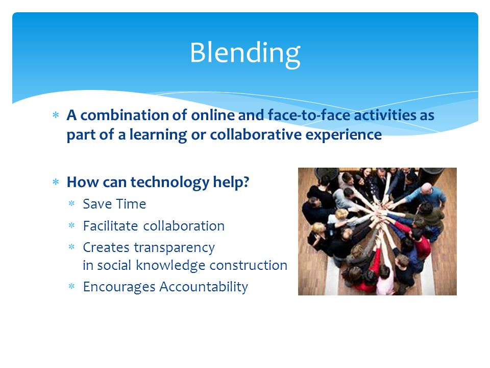 A combination of online and face-to-face activities as part of a learning or collaborative experience How can technology help.