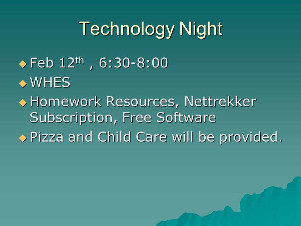 Technology Night Feb 12 th, 6:30-8:00 Feb 12 th, 6:30-8:00 WHES WHES Homework Resources, Nettrekker Subscription, Free Software Homework Resources, Nettrekker Subscription, Free Software Pizza and Child Care will be provided.
