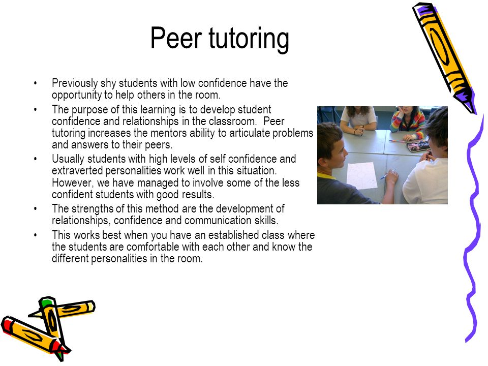 Peer tutoring Previously shy students with low confidence have the opportunity to help others in the room.