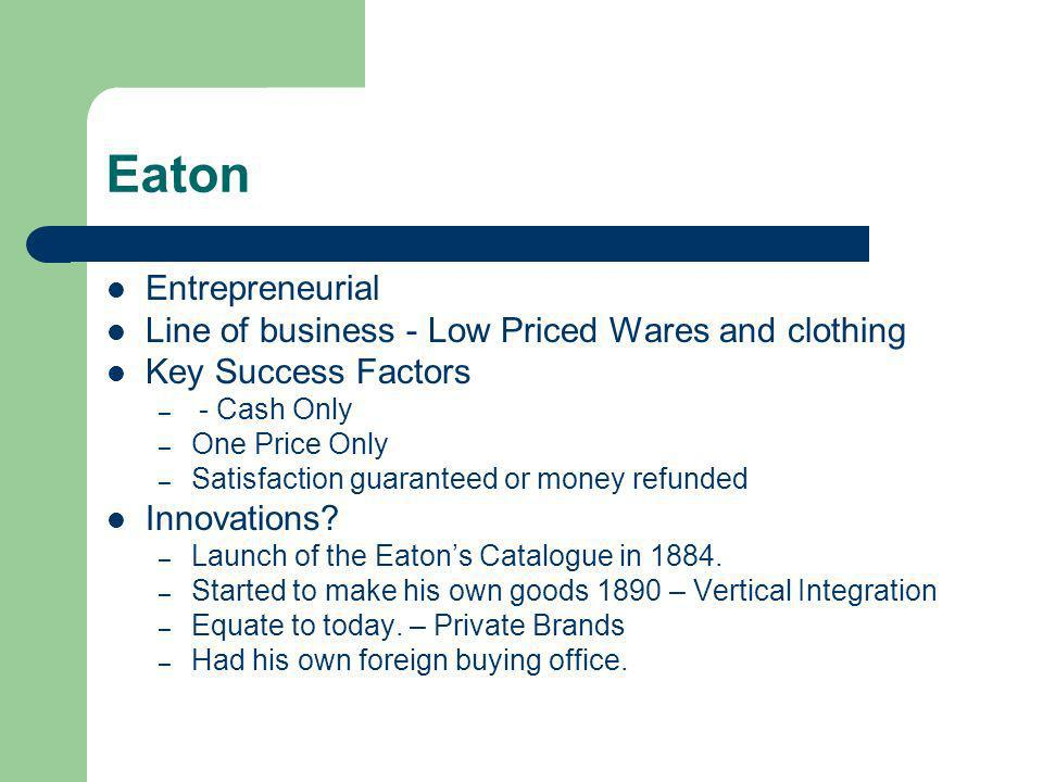 Eaton Entrepreneurial Line of business - Low Priced Wares and clothing Key Success Factors – - Cash Only – One Price Only – Satisfaction guaranteed or money refunded Innovations.